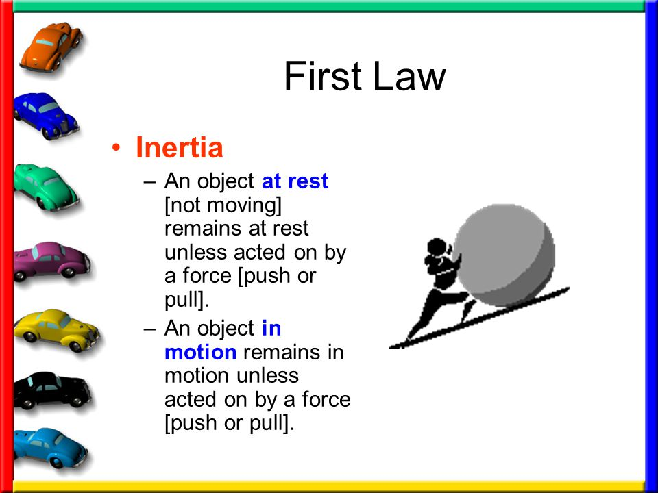 First Law Inertia. An object at rest [not moving] remains at rest unless acted on by a force [push or pull].